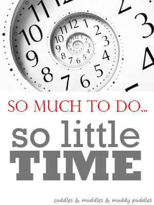 So much to do, so little time… | cuddles & muddles & muddy puddles