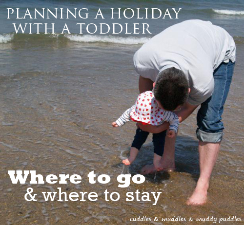 Planning a holiday with a toddler - where to go & where to stay
